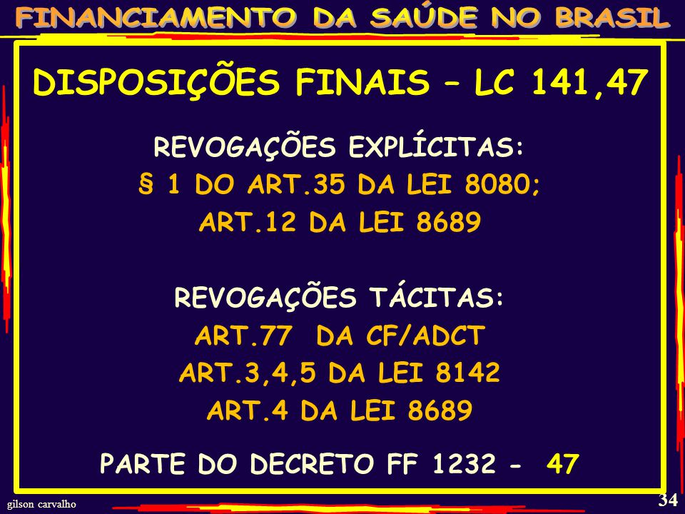 gilson carvalho 33 DISPOSIÇÕES FINAIS - LC 141,43-46 UNIÃO GARANTE COOPERAÇÃO TÉCNICA E FINANCEIRA A E&M PARA IMPLANTAR E MODERNIZAR FUNDO DE SAÚDE E PARA EDUCAÇÃO EM SAÚDE E OPERACIONALIZAÇÃO SIOPS - 43 E 43 §1 COOPERAÇÃO FINANCEIRA: BENS –VALORES – CRÉDITOS - 43 §2 UEM: EDUCAÇÃO PERMANENTE QUALIFICAÇÃO DE CONSELHEIROS – ESPECIAL: USUÁRIOS E PROFISSIONAIS - 44 SANÇÕES PARA QUEM DESCUMPRIR ESTA LEI - 46