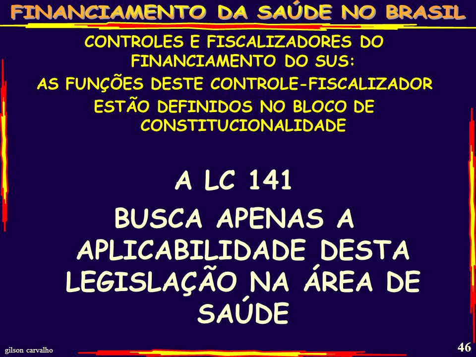 gilson carvalho 45 CONTROLES E FISCALIZADORES DO FINANCIAMENTO DO SUS: INTERNO: AUDITORIA DO SUS NO ENTE (ÓRGÃO INTERNO QUE VERIFICA CONFORMIDADE) OUVIDORIA DO SUS (ÓRGÃO INTERNO PARA AUTO AVALIAÇÃO PELOS USUÁRIOS) CONSELHOS E CONFERÊNCIAS DE SAÚDE EXTERNO: LEGISLATIVO TRIBUNAL DE CONTAS MINISTÉRIO PÚBLICO JUDICIÁRIO