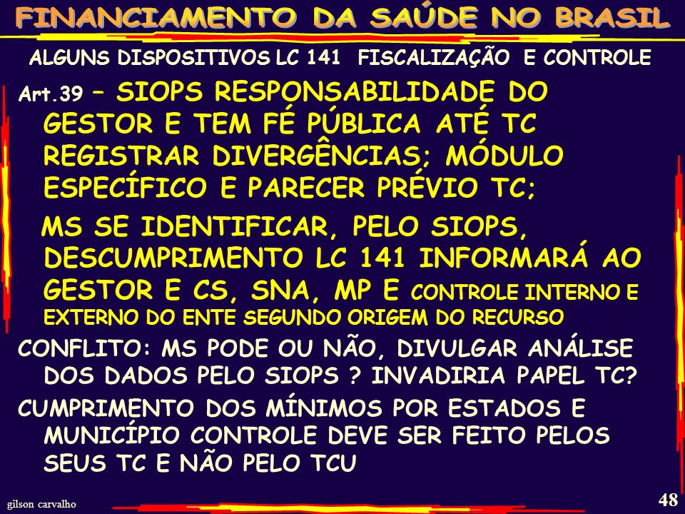 gilson carvalho 47 ALGUNS DISPOSITIVOS LC 141 FISCALIZAÇÃO E CONTROLE AVANÇA NA DEFINIÇÃO DOS PAPÉIS DE INSTITUIÇÕES DE CONTROLE ART.24 DETECTADO USO INDEVIDO RECURSOS > INFORMAÇÃO A TC E MP DE ACORDO COM ORIGEM RECURSOS PARA: DEVOLUÇÃO DO $ E RESPONSABILIZAÇÃO ART.37 TC FAZ PARECER PRÉVIO (56/LRF) Art.38 LEGISLATIVO COM AUXILIO TC/SNA/CS FISCALIZA: ELABORAÇÃO/EXECUÇÃO PPA; CUMPRIMENTO METAS DA LDO; APLICAÇÃO MÍNIMOS; TRANSFERÊNCIAS AOS FUNDOS;APLICAÇÃO RECURSOS SUS; DESTINO RECURSOS ALIENAÇÃO DE ATIVOS SUS