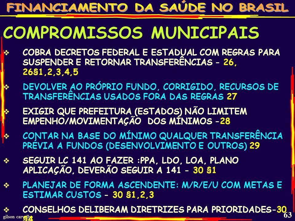 gilson carvalho 62 COMPROMISSOS MUNICIPAIS NÃO PERMITIR QUE U & E RESTRINJAM TRANSFERÊNCIAS OBRIGATÓRIAS AINDA QUE POSSAM CONDICIONAR: CONSELHO/FUNDO FUNCIONANDO E PLANO 22, 22 §U COLOCAR NO ORÇAMENTO RECURSOS PREVISTOS LOA - 23 CORRIGIR MÍNIMO APURADO 4/4 MESES - 23 §U CONTABILIZAR DESPESAS: LIQUIDADAS/PAGAS; EMP./NÃO LIQUIDADAS, INSCRITAS RP E COM SALDO CAIXA - 24 USAR RP CANCELADO, EM ASPS, ATÉ FIM EXERCÍCIO SEGUINTE, ALÉM DO MÍNIMO DO ANO - 24 § 1,2 NÃO CONTAR NO MÍNIMO PAGAMENTO EMPRÉSTIMOS PARA O MÍNIMO, QUANDO FOR A MAIS, PODE 24 § 3,4 ACRESCENTAR ANO SEGUINTE - MÍNIMO NÃO ATINGIDO - 25 E 25§1