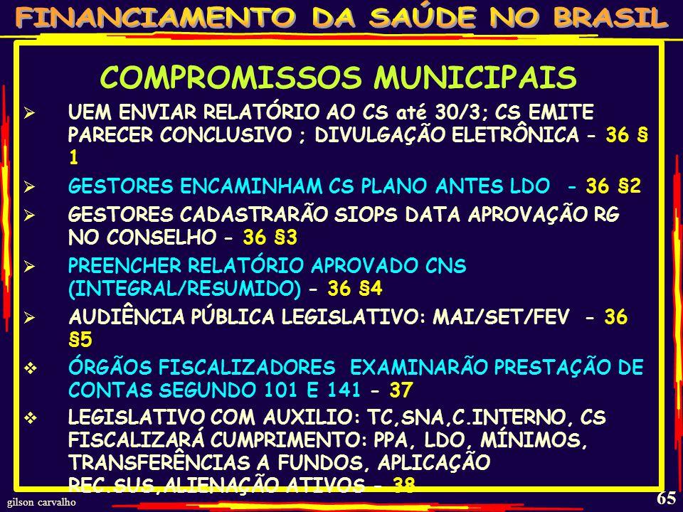 gilson carvalho 64 COMPROMISSOS MUNICIPAIS DIVULGAR PRESTAÇÃO CONTAS 4/4 MESES INCLUIR PC: DEMONSTRATIVO DE CUMPRIMENTO DA 141; RELATÓRIO DE GESTÃO; AVALIAÇÃO DO CS FAZER AUDIÊNCIA PÚBLICA P/ELABORAÇÃO PLANO 31 FAZER REGISTRO CONTÁBIL RELATIVO A ASPS 32 COBRAR NORMAS DA CONTABILIDADE UNIÃO 32 §U CONSOLIDAR TODAS DESPESAS (ADM.DIRETA/INDIRETA) 33 INTEGRAR NO RREO DESPESAS SAÚDE - 34 (SIOPS) INCLUIR E PUBLICAR BALANÇO (REL.BIMESTRAL)DESPESA ASPS (ATÉ 30 DIAS APÓS BIM.) – 35 FAZER RELATÓRIO GESTÃO 4/4 MESES (MAIO/SET/FEV): MONTANTE/FONTE RECURSOS; AUDITORIAS; OFERTA E PRODUÇÃO ASPS – COTEJANDO INDICADORES - 36