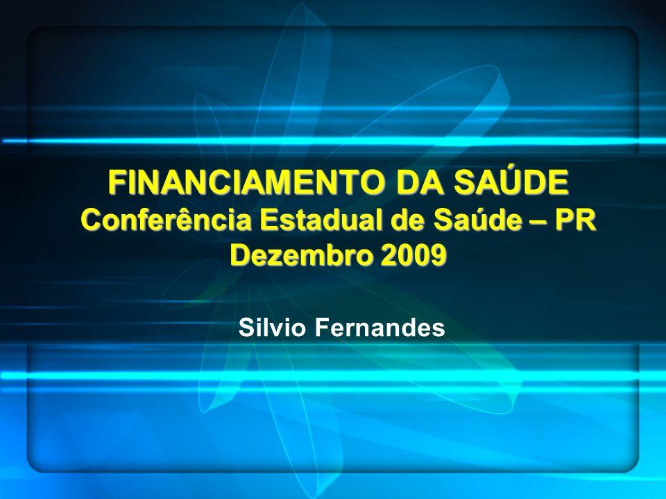 FINANCIAMENTO DA SAÚDE Conferência Estadual de Saúde – PR Dezembro 2009 FINANCIAMENTO DA SAÚDE Conferência Estadual de Saúde – PR Dezembro 2009 Silvio Fernandes