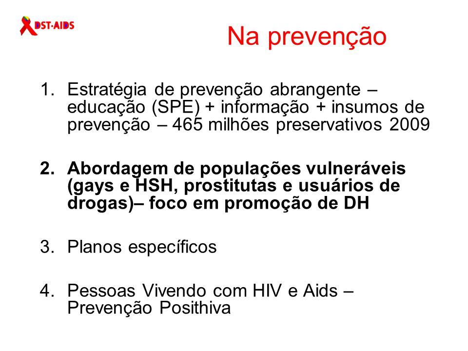 Na prevenção 1.Estratégia de prevenção abrangente – educação (SPE) + informação + insumos de prevenção – 465 milhões preservativos 2009 2.Abordagem de populações vulneráveis (gays e HSH, prostitutas e usuários de drogas)– foco em promoção de DH 3.Planos específicos 4.Pessoas Vivendo com HIV e Aids – Prevenção Posithiva