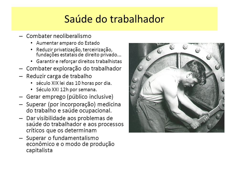 Saúde do trabalhador – Combater neoliberalismo Aumentar amparo do Estado Reduzir privatização, terceirização, fundações estatais de direito privado...