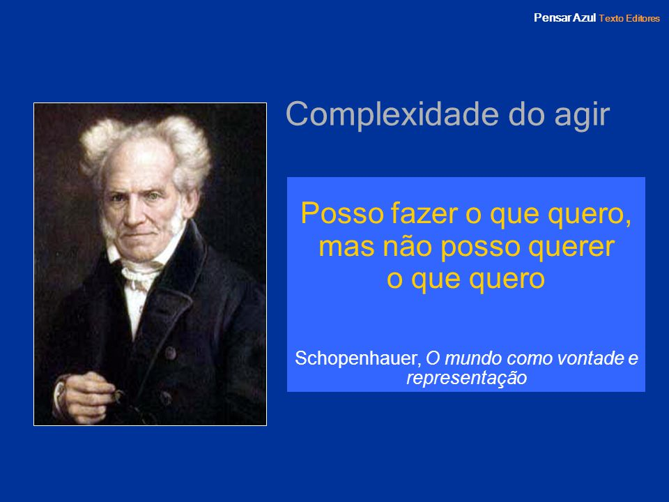Pensar Azul Texto Editores Complexidade do agir Posso fazer o que quero, mas não posso querer o que quero Schopenhauer, O mundo como vontade e represe
