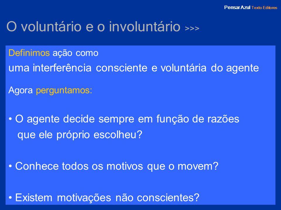 Pensar Azul Texto Editores O voluntário e o involuntário >>> Definimos ação como uma interferência consciente e voluntária do agente Agora perguntamos