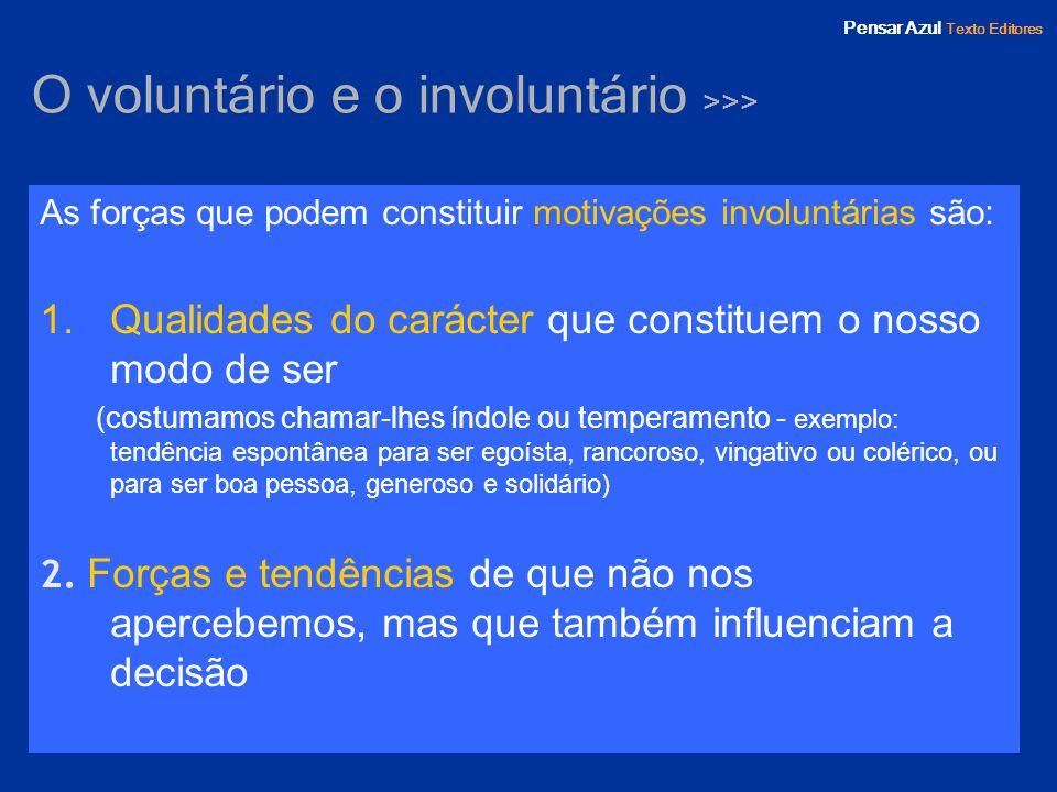Pensar Azul Texto Editores O voluntário e o involuntário >>> As forças que podem constituir motivações involuntárias são: 1.Qualidades do carácter que
