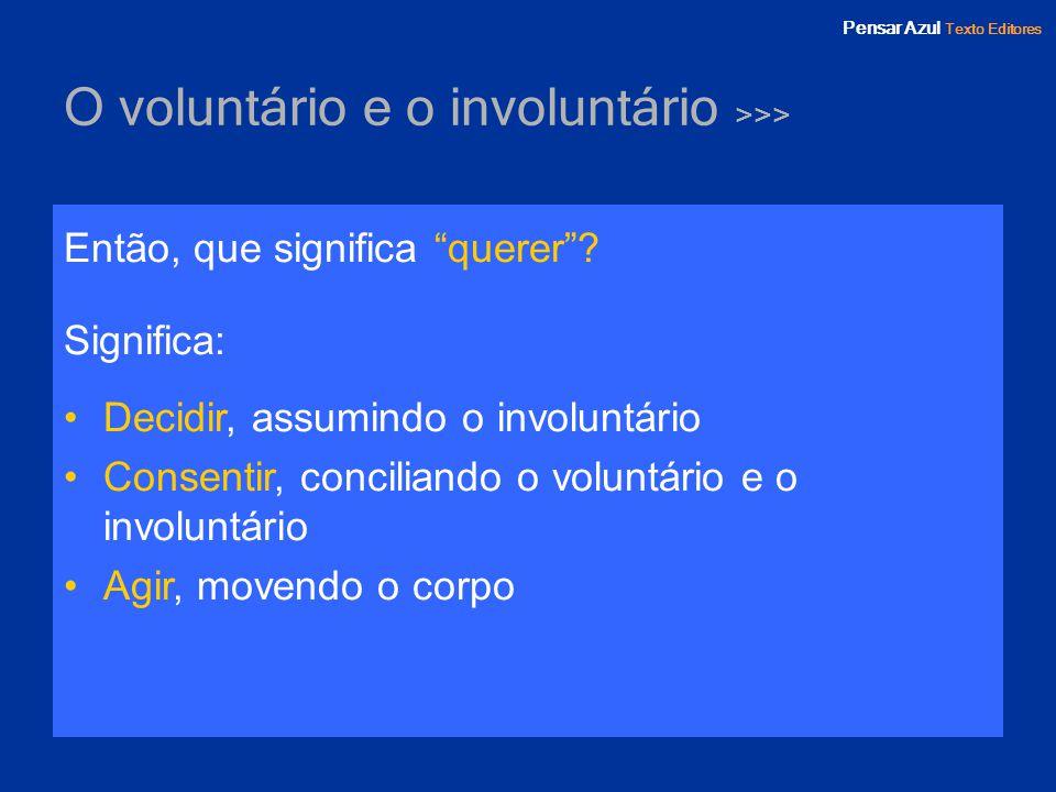 Pensar Azul Texto Editores O voluntário e o involuntário >>> Então, que significa querer? Significa: Decidir, assumindo o involuntário Consentir, conc
