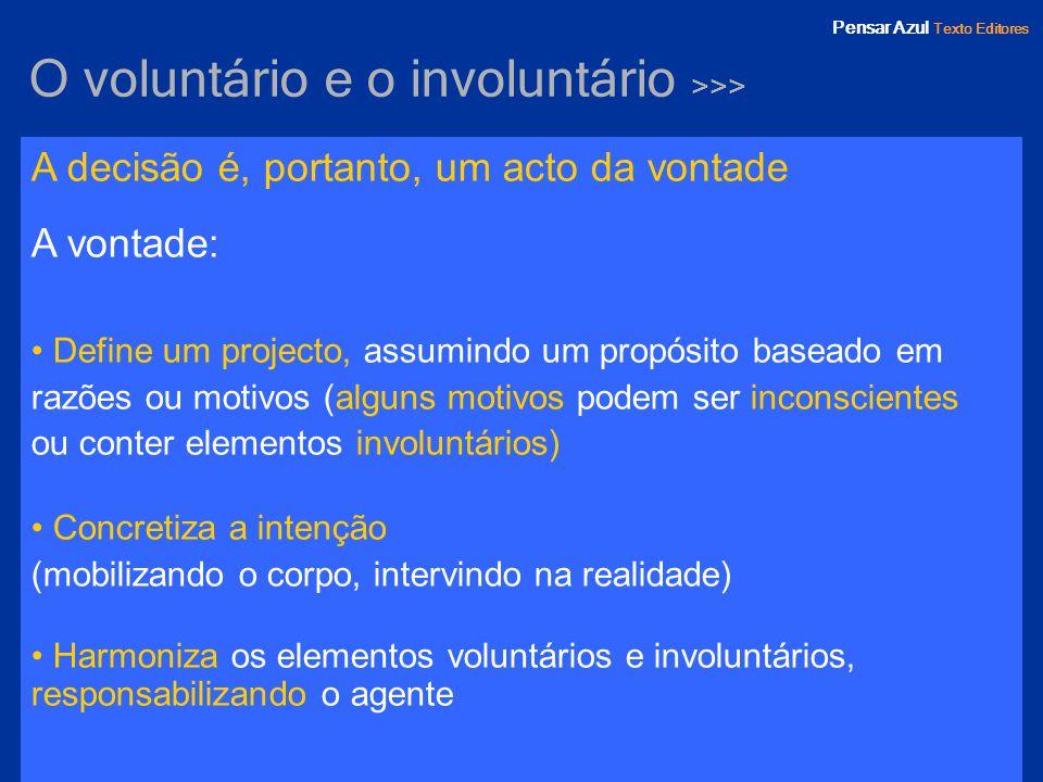 Pensar Azul Texto Editores O voluntário e o involuntário >>> A decisão é, portanto, um acto da vontade A vontade: Define um projecto, assumindo um pro