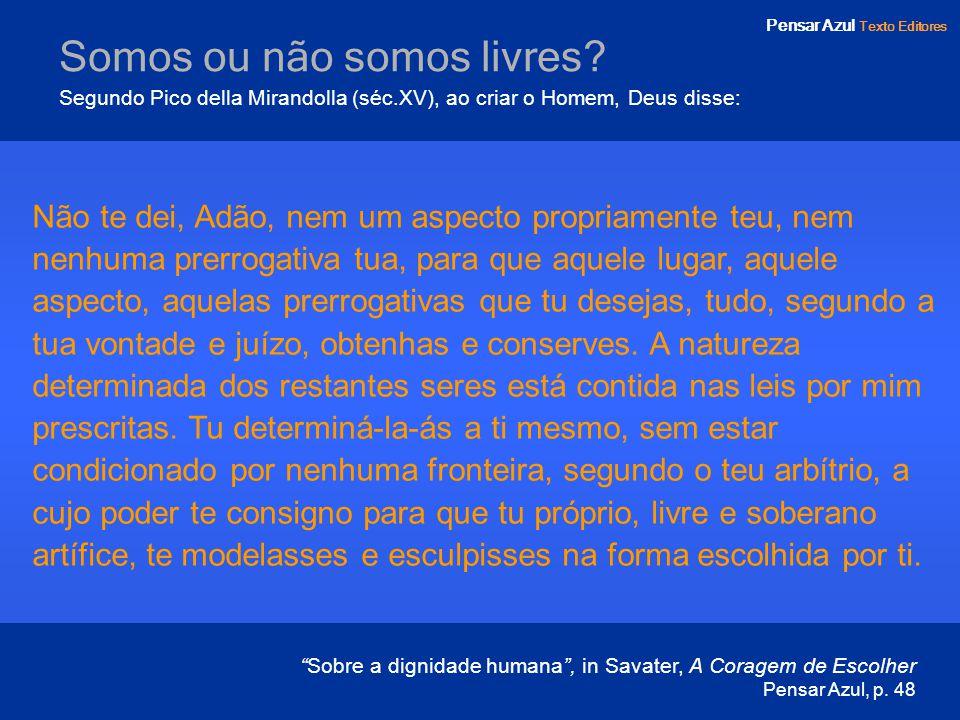 Pensar Azul Texto Editores Somos ou não somos livres? Segundo Pico della Mirandolla (séc.XV), ao criar o Homem, Deus disse: Não te dei, Adão, nem um a