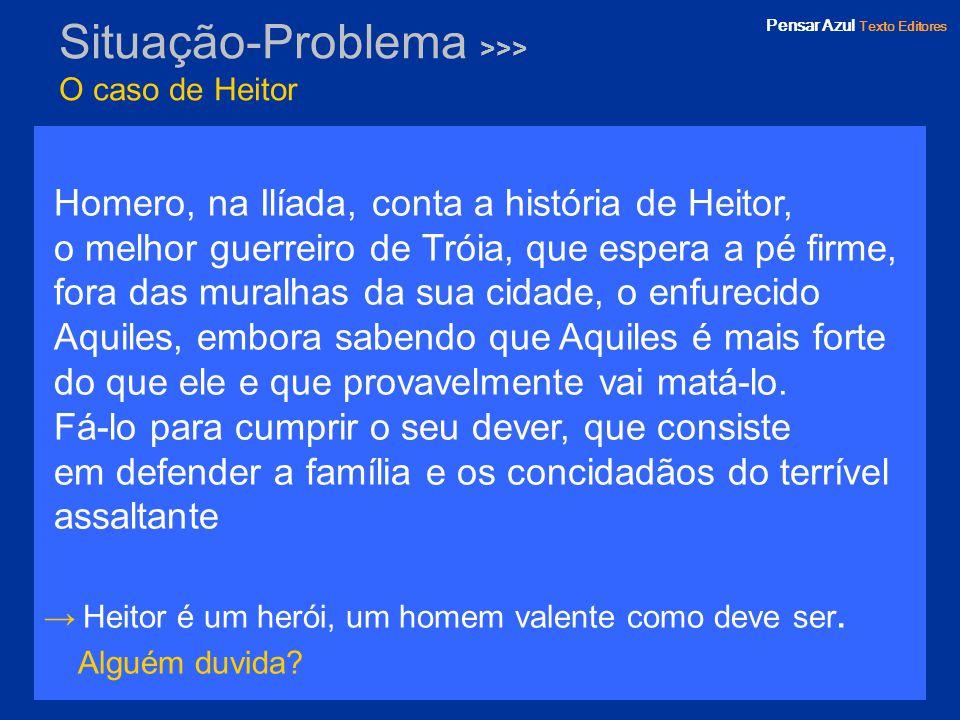 Pensar Azul Texto Editores Situação-Problema >>> O caso de Heitor Homero, na Ilíada, conta a história de Heitor, o melhor guerreiro de Tróia, que espe