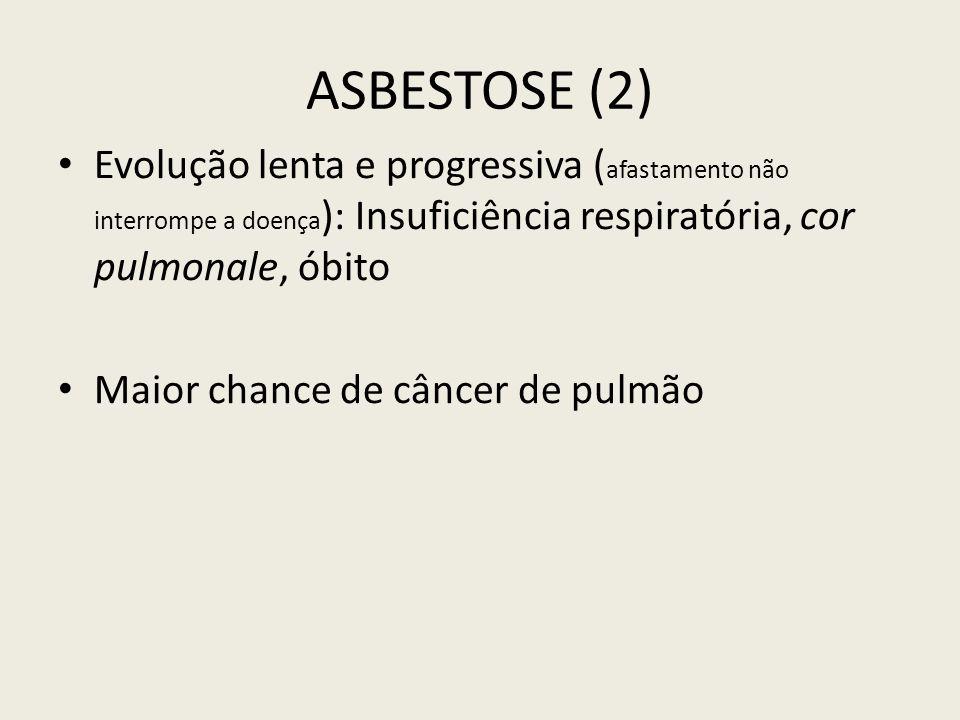 ASBESTOSE (2) Evolução lenta e progressiva ( afastamento não interrompe a doença ): Insuficiência respiratória, cor pulmonale, óbito Maior chance de c