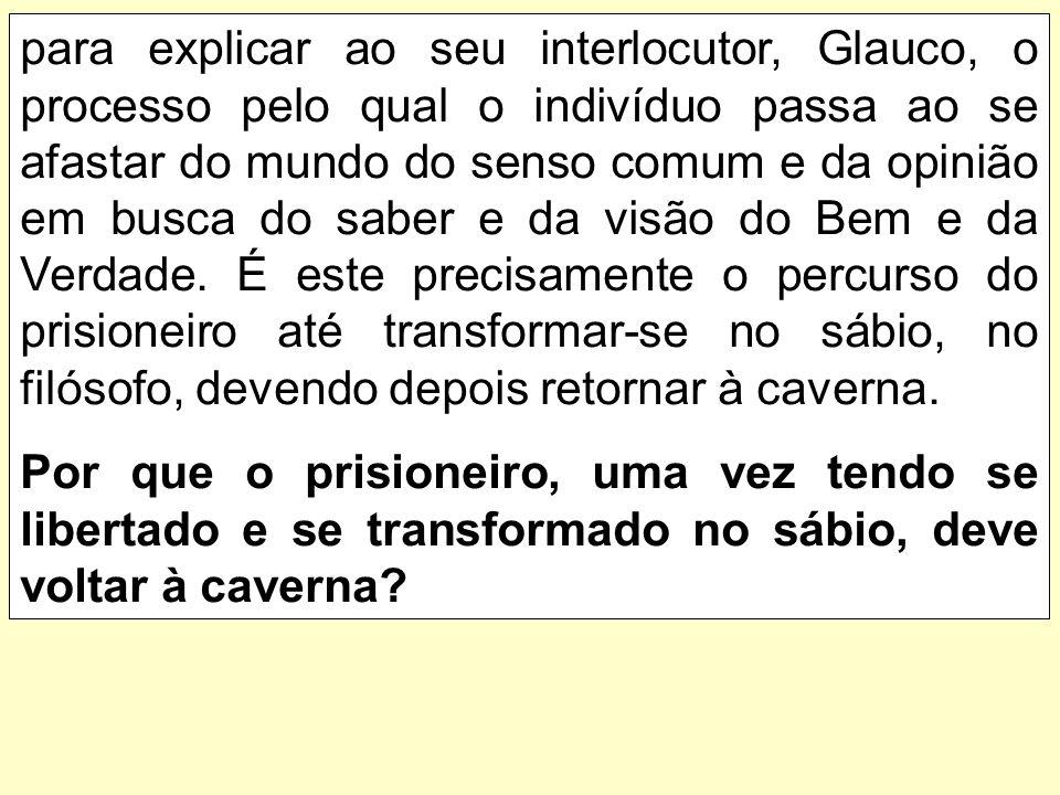 para explicar ao seu interlocutor, Glauco, o processo pelo qual o indivíduo passa ao se afastar do mundo do senso comum e da opinião em busca do saber e da visão do Bem e da Verdade.