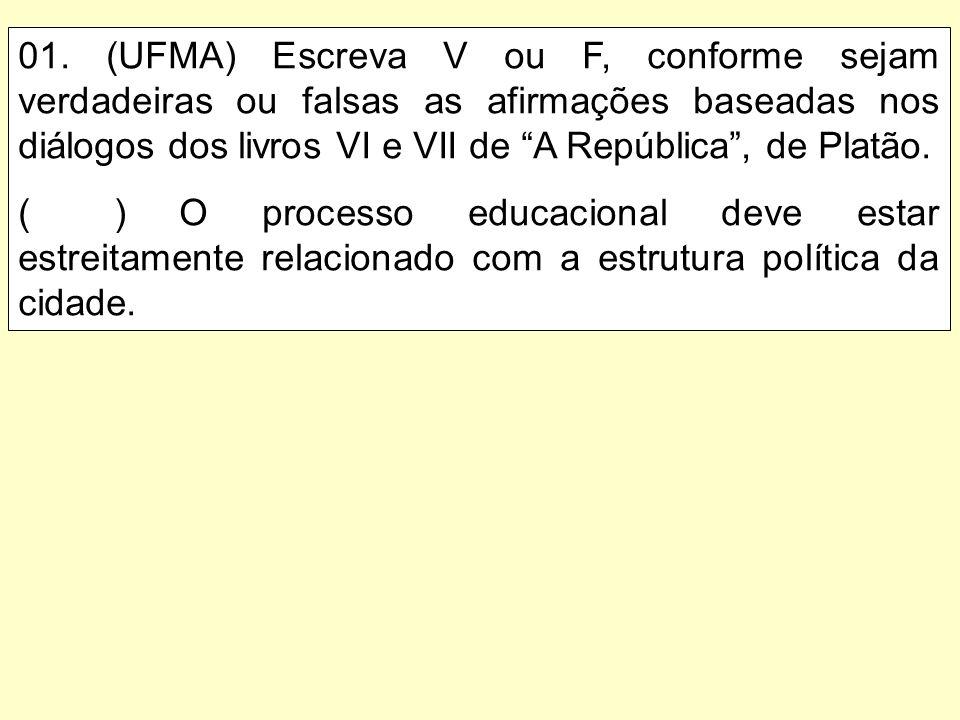 01. (UFMA) Escreva V ou F, conforme sejam verdadeiras ou falsas as afirmações baseadas nos diálogos dos livros VI e VII de A República, de Platão. ()