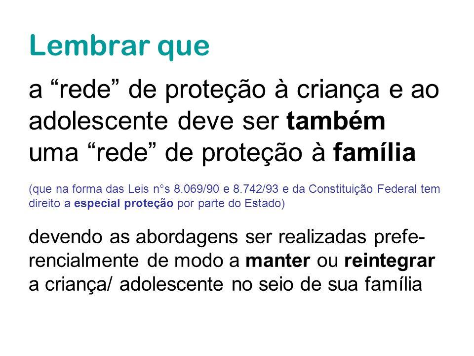 Lembrar que a rede de proteção à criança e ao adolescente deve ser também uma rede de proteção à família (que na forma das Leis n°s 8.069/90 e 8.742/9