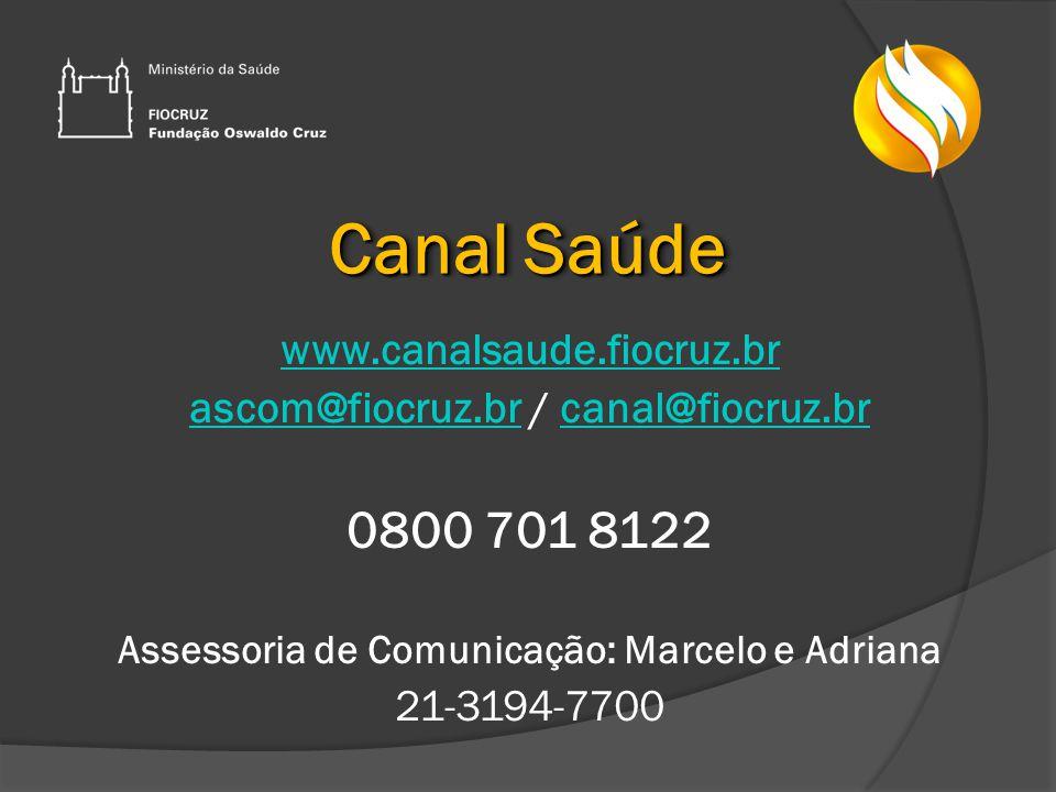 Canal Saúde www.canalsaude.fiocruz.br ascom@fiocruz.brascom@fiocruz.br / canal@fiocruz.brcanal@fiocruz.br 0800 701 8122 Assessoria de Comunicação: Marcelo e Adriana 21-3194-7700