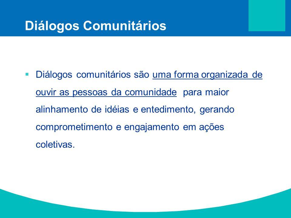 Diálogos Comunitários Diálogos comunitários são uma forma organizada de ouvir as pessoas da comunidade para maior alinhamento de idéias e entedimento,
