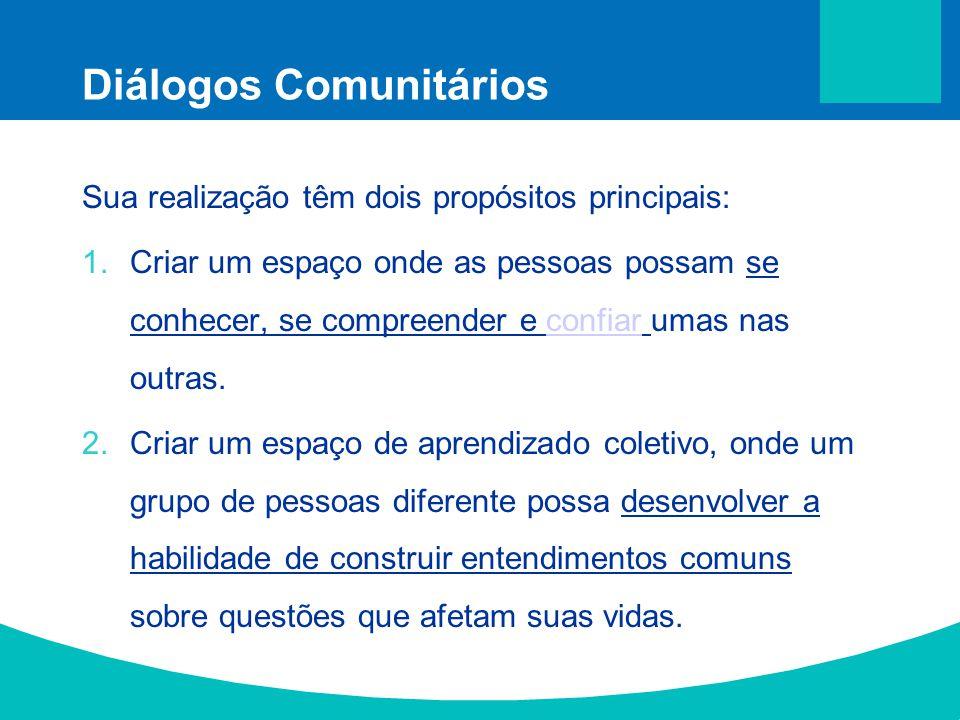 Diálogos Comunitários Sua realização têm dois propósitos principais: 1.Criar um espaço onde as pessoas possam se conhecer, se compreender e confiar um