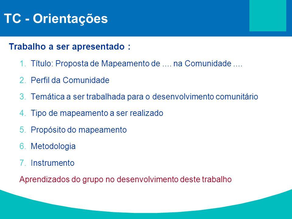 TC - Orientações Trabalho a ser apresentado : 1.Título: Proposta de Mapeamento de.... na Comunidade.... 2.Perfil da Comunidade 3.Temática a ser trabal