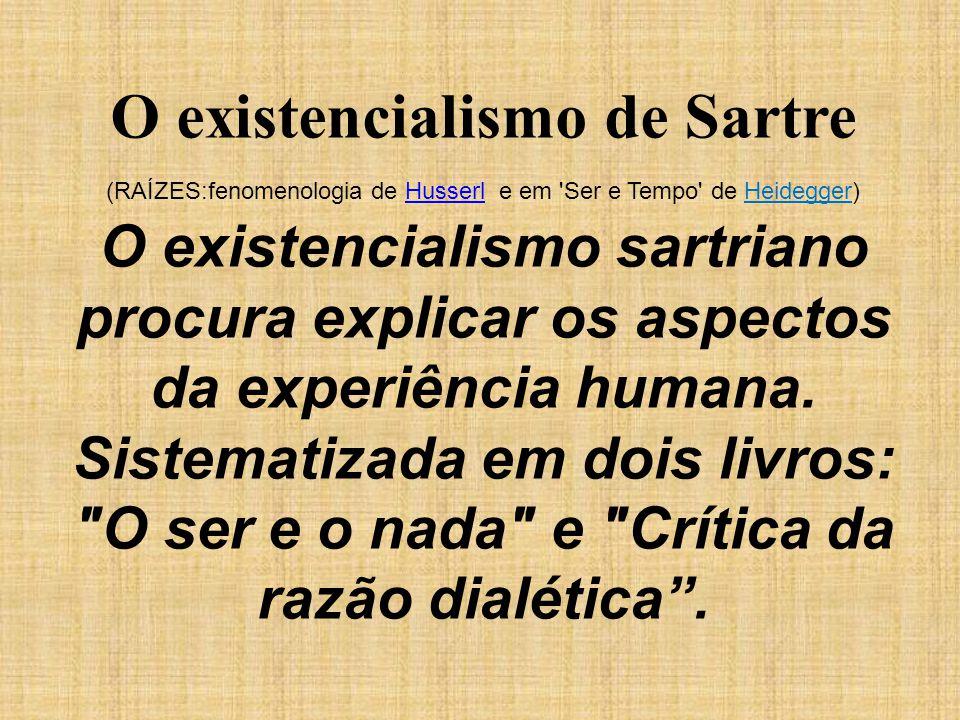 O existencialismo de Sartre (RAÍZES:fenomenologia de Husserl e em 'Ser e Tempo' de Heidegger)Husserl O existencialismo sartriano procura explicar os a