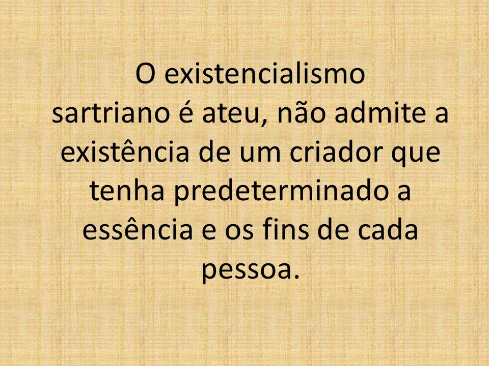 O existencialismo sartriano é ateu, não admite a existência de um criador que tenha predeterminado a essência e os fins de cada pessoa.