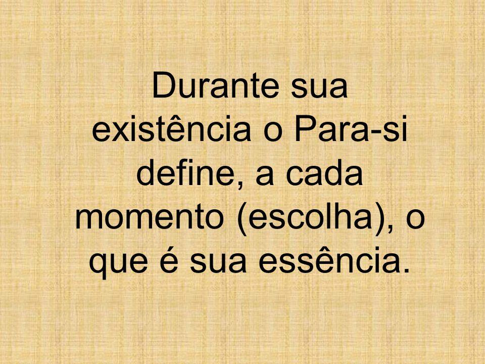 Durante sua existência o Para-si define, a cada momento (escolha), o que é sua essência.