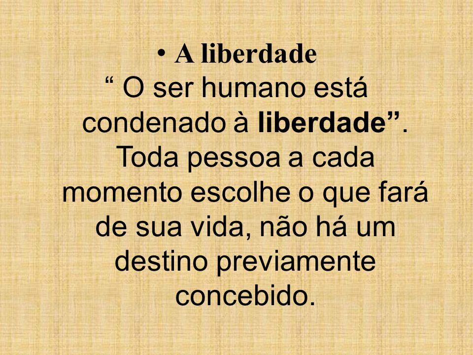 A liberdade O ser humano está condenado à liberdade. Toda pessoa a cada momento escolhe o que fará de sua vida, não há um destino previamente concebid