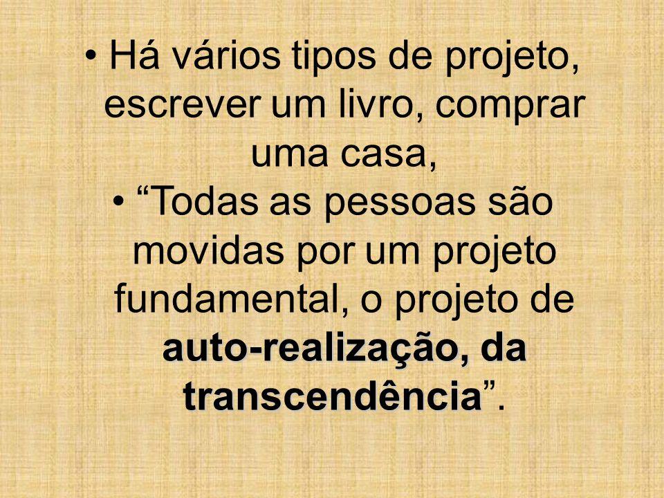 Há vários tipos de projeto, escrever um livro, comprar uma casa, auto-realização, da transcendênciaTodas as pessoas são movidas por um projeto fundame