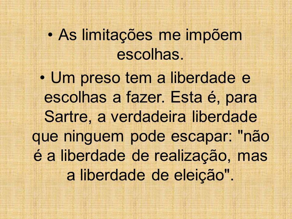 As limitações me impõem escolhas. Um preso tem a liberdade e escolhas a fazer. Esta é, para Sartre, a verdadeira liberdade que ninguem pode escapar: