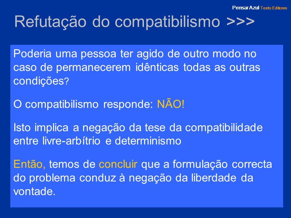 Pensar Azul Texto Editores Refutação do compatibilismo >>> Poderia uma pessoa ter agido de outro modo no caso de permanecerem idênticas todas as outra