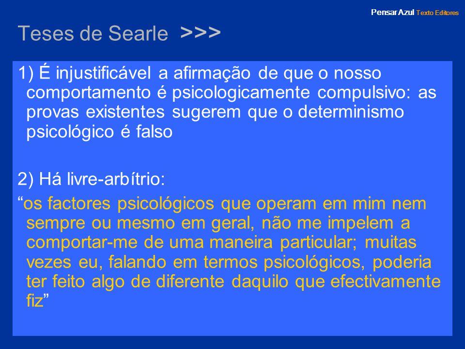 Pensar Azul Texto Editores Teses de Searle >>> 1) É injustificável a afirmação de que o nosso comportamento é psicologicamente compulsivo: as provas e
