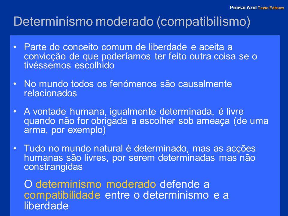 Pensar Azul Texto Editores Determinismo moderado (compatibilismo) Parte do conceito comum de liberdade e aceita a convicção de que poderíamos ter feit