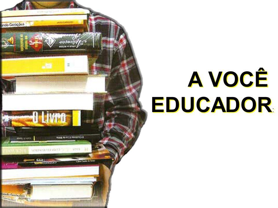 A VOCÊ EDUCADOR : A VOCÊ EDUCADOR :