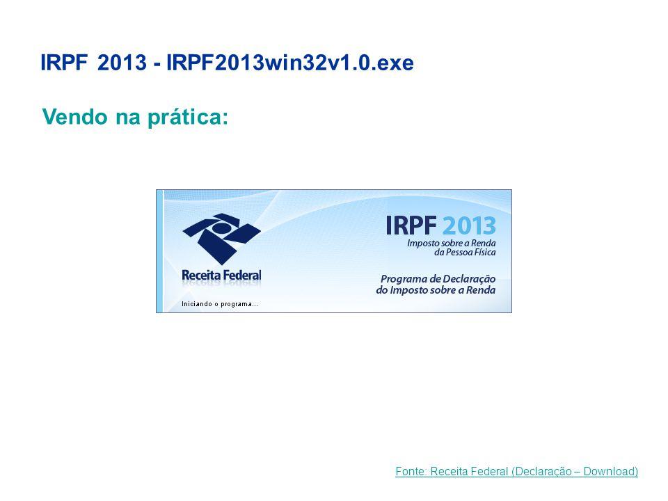 IRPF 2013 - IRPF2013win32v1.0.exe Fonte: Receita Federal (Declaração – Download) Vendo na prática: