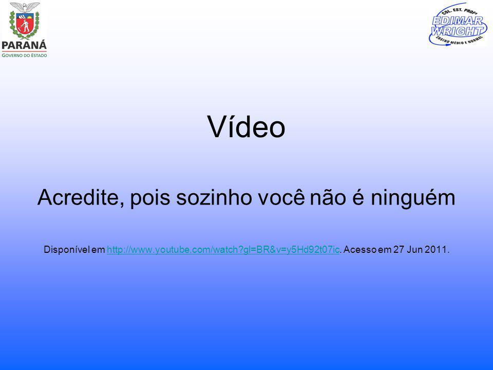 Vídeo Acredite, pois sozinho você não é ninguém Disponível em http://www.youtube.com/watch?gl=BR&v=y5Hd92t07ic. Acesso em 27 Jun 2011.http://www.youtu