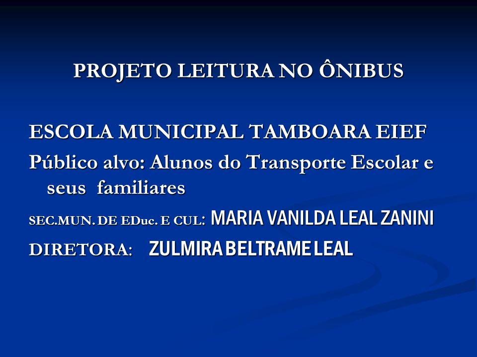 PROJETO LEITURA NO ÔNIBUS ESCOLA MUNICIPAL TAMBOARA EIEF Público alvo: Alunos do Transporte Escolar e seus familiares SEC.MUN.