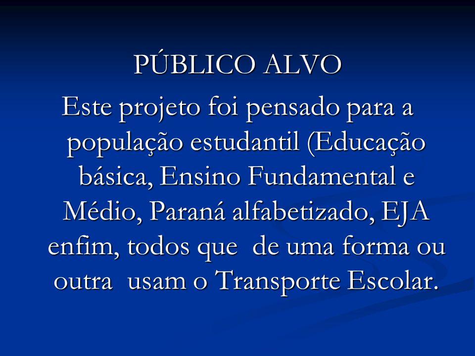 PÚBLICO ALVO Este projeto foi pensado para a população estudantil (Educação básica, Ensino Fundamental e Médio, Paraná alfabetizado, EJA enfim, todos que de uma forma ou outra usam o Transporte Escolar.