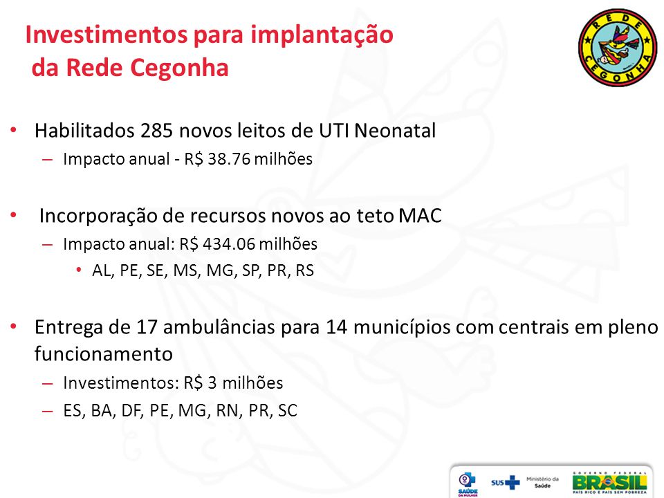 Investimentos para implantação da Rede Cegonha Habilitados 285 novos leitos de UTI Neonatal – Impacto anual - R$ 38.76 milhões Incorporação de recursos novos ao teto MAC – Impacto anual: R$ 434.06 milhões AL, PE, SE, MS, MG, SP, PR, RS Entrega de 17 ambulâncias para 14 municípios com centrais em pleno funcionamento – Investimentos: R$ 3 milhões – ES, BA, DF, PE, MG, RN, PR, SC