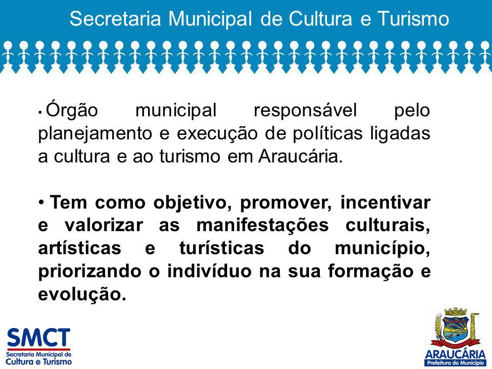 Secretaria Municipal de Cultura e Turismo Órgão municipal responsável pelo planejamento e execução de políticas ligadas a cultura e ao turismo em Araucária.