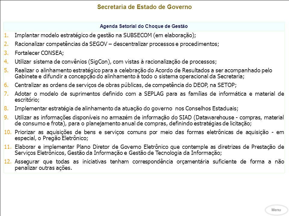 Secretaria de Estado de Governo Agenda Setorial do Choque de Gestão 1.Implantar modelo estratégico de gestão na SUBSECOM (em elaboração); 2.Racionalizar competências da SEGOV – descentralizar processos e procedimentos; 3.Fortalecer CONSEA; 4.Utilizar sistema de convênios (SigCon), com vistas à racionalização de processos; 5.Realizar o alinhamento estratégico para a celebração do Acordo de Resultados a ser acompanhado pelo Gabinete e difundir a concepção do alinhamento à todo o sistema operacional da Secretaria; 6.Centralizar as ordens de serviços de obras públicas, de competência do DEOP, na SETOP; 7.Adotar o modelo de suprimentos definido com a SEPLAG para as famílias de informática e material de escritório; 8.Implementar estratégia de alinhamento da atuação do governo nos Conselhos Estaduais; 9.Utilizar as informações disponíveis no armazém de informação do SIAD (Datawarehouse - compras, material de consumo e frota), para o planejamento anual de compras, definindo estratégias de licitação; 10.Priorizar as aquisições de bens e serviços comuns por meio das formas eletrônicas de aquisição - em especial, o Pregão Eletrônico; 11.Elaborar e implementar Plano Diretor de Governo Eletrônico que contemple as diretrizes de Prestação de Serviços Eletrônicos, Gestão da Informação e Gestão de Tecnologia da Informação; 12.Assegurar que todas as iniciativas tenham correspondência orçamentária suficiente de forma a não penalizar outras ações.