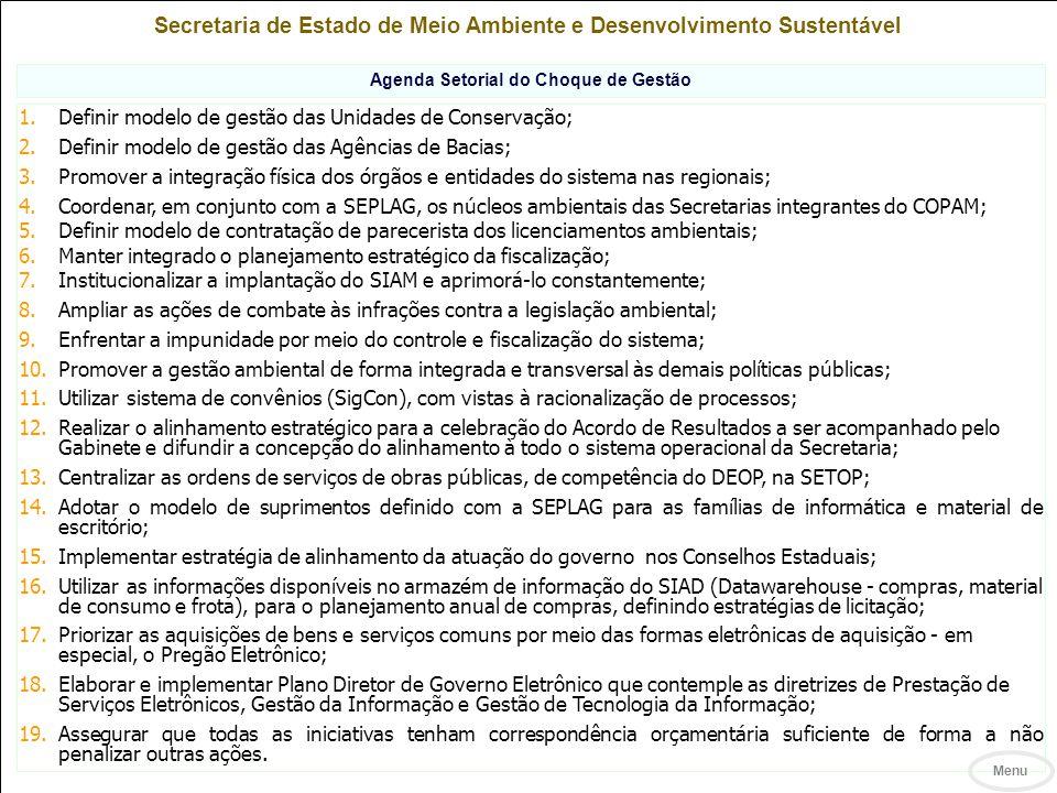 Secretaria de Estado de Meio Ambiente e Desenvolvimento Sustentável Agenda Setorial do Choque de Gestão 1.Definir modelo de gestão das Unidades de Conservação; 2.Definir modelo de gestão das Agências de Bacias; 3.Promover a integração física dos órgãos e entidades do sistema nas regionais; 4.Coordenar, em conjunto com a SEPLAG, os núcleos ambientais das Secretarias integrantes do COPAM; 5.Definir modelo de contratação de parecerista dos licenciamentos ambientais; 6.Manter integrado o planejamento estratégico da fiscalização; 7.Institucionalizar a implantação do SIAM e aprimorá-lo constantemente; 8.Ampliar as ações de combate às infrações contra a legislação ambiental; 9.Enfrentar a impunidade por meio do controle e fiscalização do sistema; 10.Promover a gestão ambiental de forma integrada e transversal às demais políticas públicas; 11.Utilizar sistema de convênios (SigCon), com vistas à racionalização de processos; 12.Realizar o alinhamento estratégico para a celebração do Acordo de Resultados a ser acompanhado pelo Gabinete e difundir a concepção do alinhamento à todo o sistema operacional da Secretaria; 13.Centralizar as ordens de serviços de obras públicas, de competência do DEOP, na SETOP; 14.Adotar o modelo de suprimentos definido com a SEPLAG para as famílias de informática e material de escritório; 15.Implementar estratégia de alinhamento da atuação do governo nos Conselhos Estaduais; 16.Utilizar as informações disponíveis no armazém de informação do SIAD (Datawarehouse - compras, material de consumo e frota), para o planejamento anual de compras, definindo estratégias de licitação; 17.Priorizar as aquisições de bens e serviços comuns por meio das formas eletrônicas de aquisição - em especial, o Pregão Eletrônico; 18.Elaborar e implementar Plano Diretor de Governo Eletrônico que contemple as diretrizes de Prestação de Serviços Eletrônicos, Gestão da Informação e Gestão de Tecnologia da Informação; 19.Assegurar que todas as iniciativas tenham correspondência o