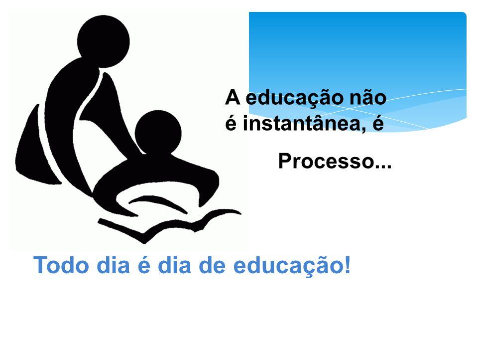A educação não é instantânea, é Processo... Todo dia é dia de educação!