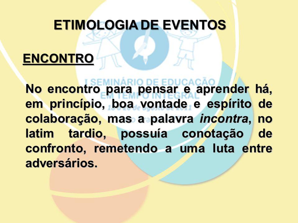 ETIMOLOGIA DE EVENTOS No encontro para pensar e aprender há, em princípio, boa vontade e espírito de colaboração, mas a palavra incontra, no latim tar