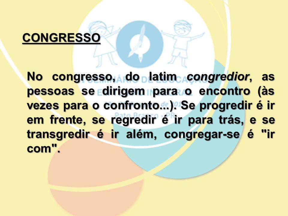 CONGRESSO No congresso, do latim congredior, as pessoas se dirigem para o encontro (às vezes para o confronto...). Se progredir é ir em frente, se reg