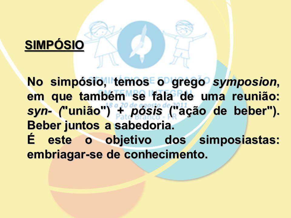 SIMPÓSIO No simpósio, temos o grego symposion, em que também se fala de uma reunião: syn- ( união ) + pósis ( ação de beber ).