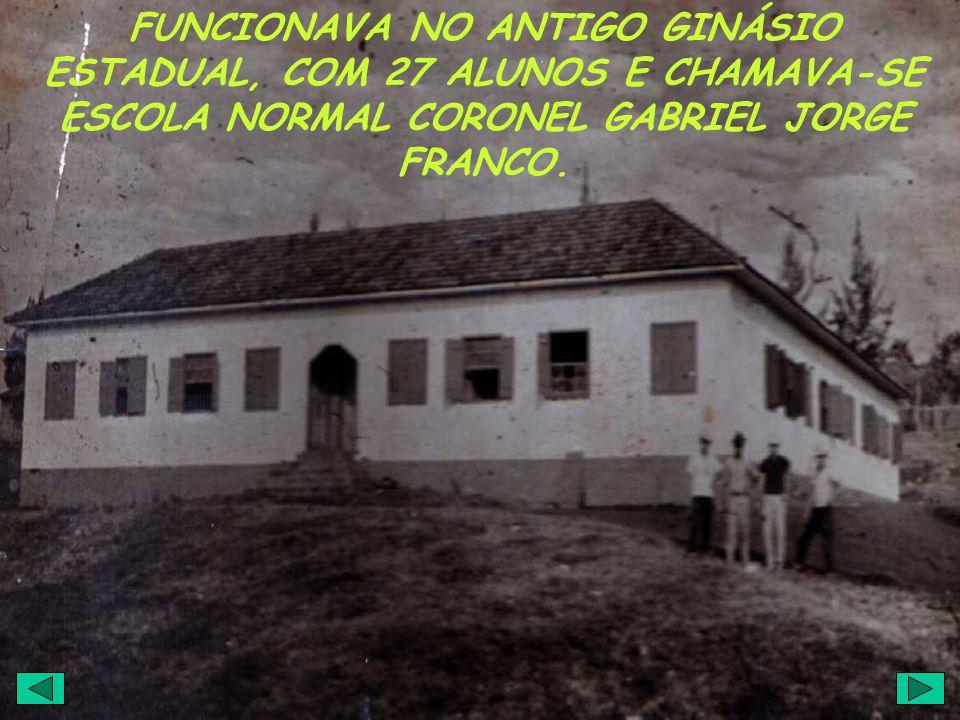 FUNCIONAVA NO ANTIGO GINÁSIO ESTADUAL, COM 27 ALUNOS E CHAMAVA-SE ESCOLA NORMAL CORONEL GABRIEL JORGE FRANCO.