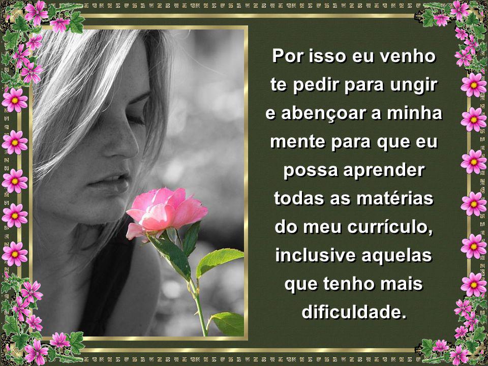 Senhor, meu Deus e Pai, o Senhor me abençoou com uma mente maravilhosa dandome a capacidade de aprender tudo aquilo que é para o meu bem. Senhor, meu
