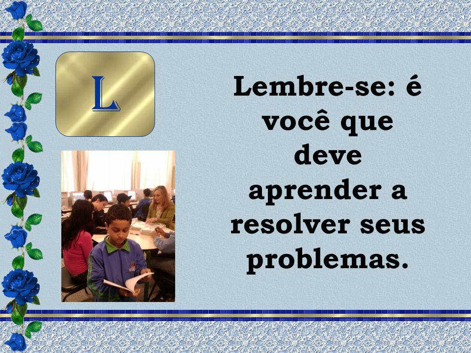 Lembre-se: é você que deve aprender a resolver seus problemas. L