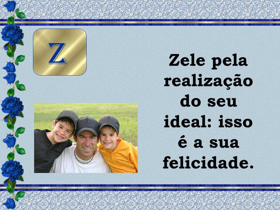 Zele pela realização do seu ideal: isso é a sua felicidade. Z