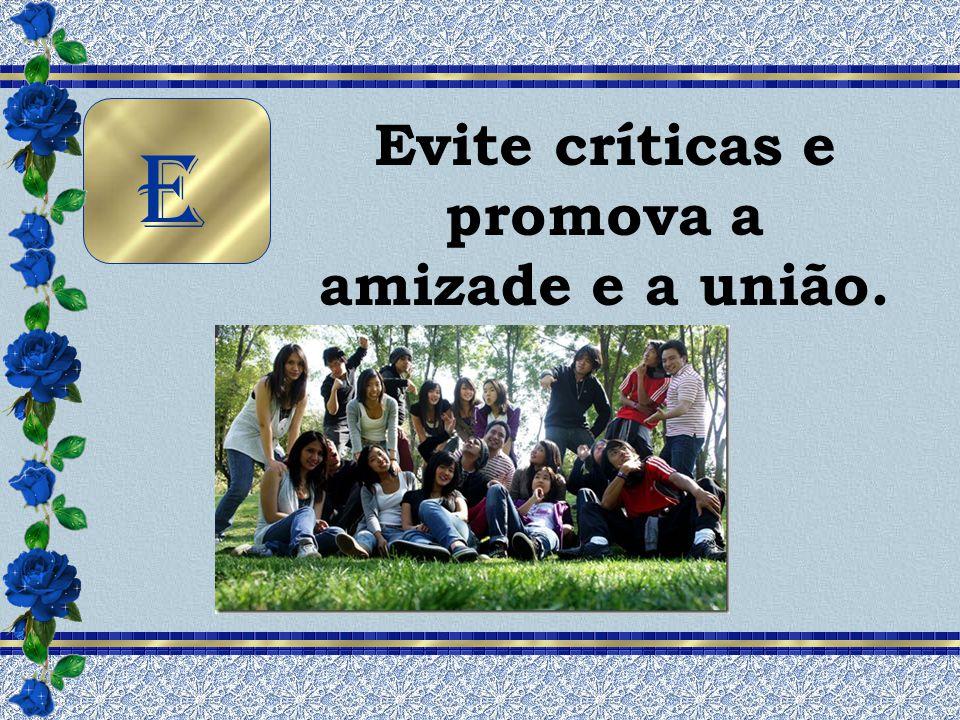 Evite críticas e promova a amizade e a união. E